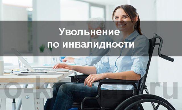 Увольнение по инвалидности: когда допускается, правила, особенности и порядок выплат